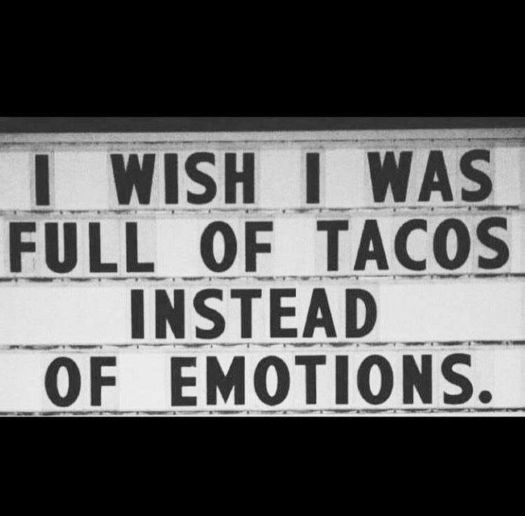 black text on white, saying: I wish I was full of tacos instead of emotions